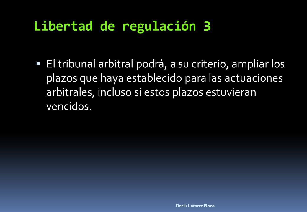 Derik Latorre Boza Libertad de regulación 3 El tribunal arbitral podrá, a su criterio, ampliar los plazos que haya establecido para las actuaciones ar