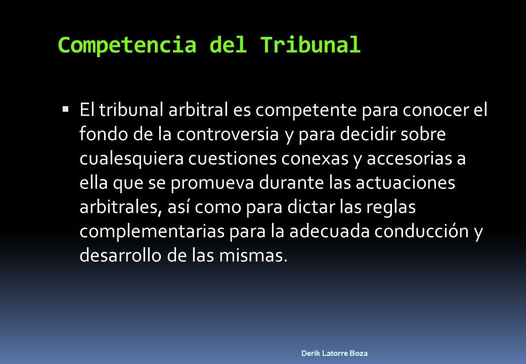 Derik Latorre Boza Competencia del Tribunal El tribunal arbitral es competente para conocer el fondo de la controversia y para decidir sobre cualesqui