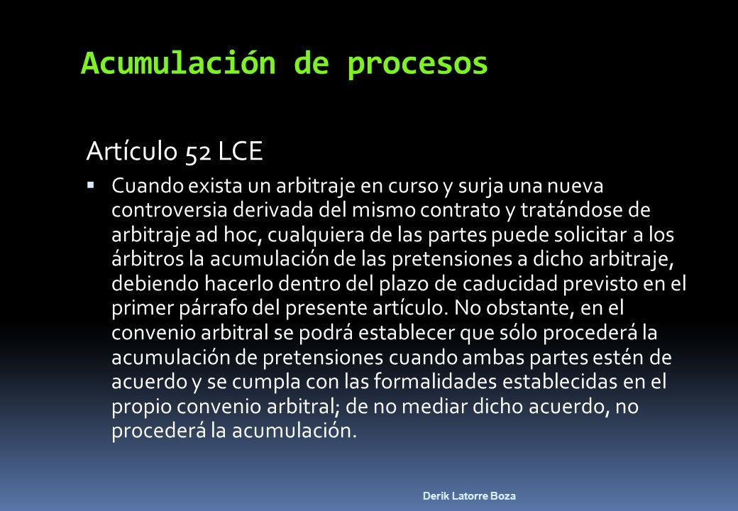 Derik Latorre Boza Acumulación de procesos Artículo 52 LCE Cuando exista un arbitraje en curso y surja una nueva controversia derivada del mismo contr