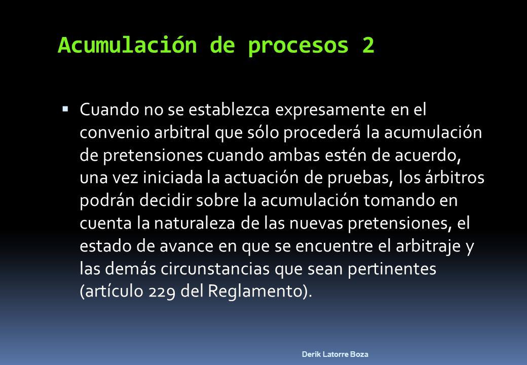 Derik Latorre Boza Acumulación de procesos 2 Cuando no se establezca expresamente en el convenio arbitral que sólo procederá la acumulación de pretens