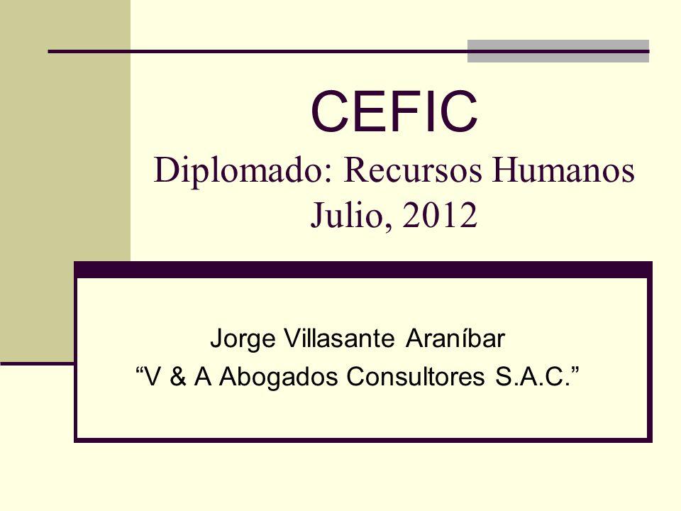 CEFIC Diplomado: Recursos Humanos Julio, 2012 Jorge Villasante Araníbar V & A Abogados Consultores S.A.C.