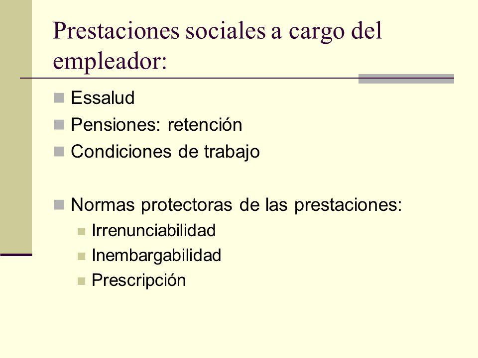 Prestaciones sociales a cargo del empleador: Essalud Pensiones: retención Condiciones de trabajo Normas protectoras de las prestaciones: Irrenunciabil
