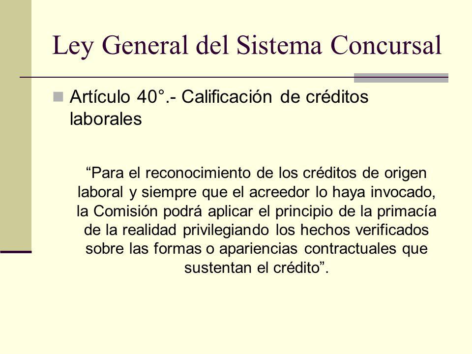 Ley General del Sistema Concursal Artículo 40°.- Calificación de créditos laborales Para el reconocimiento de los créditos de origen laboral y siempre