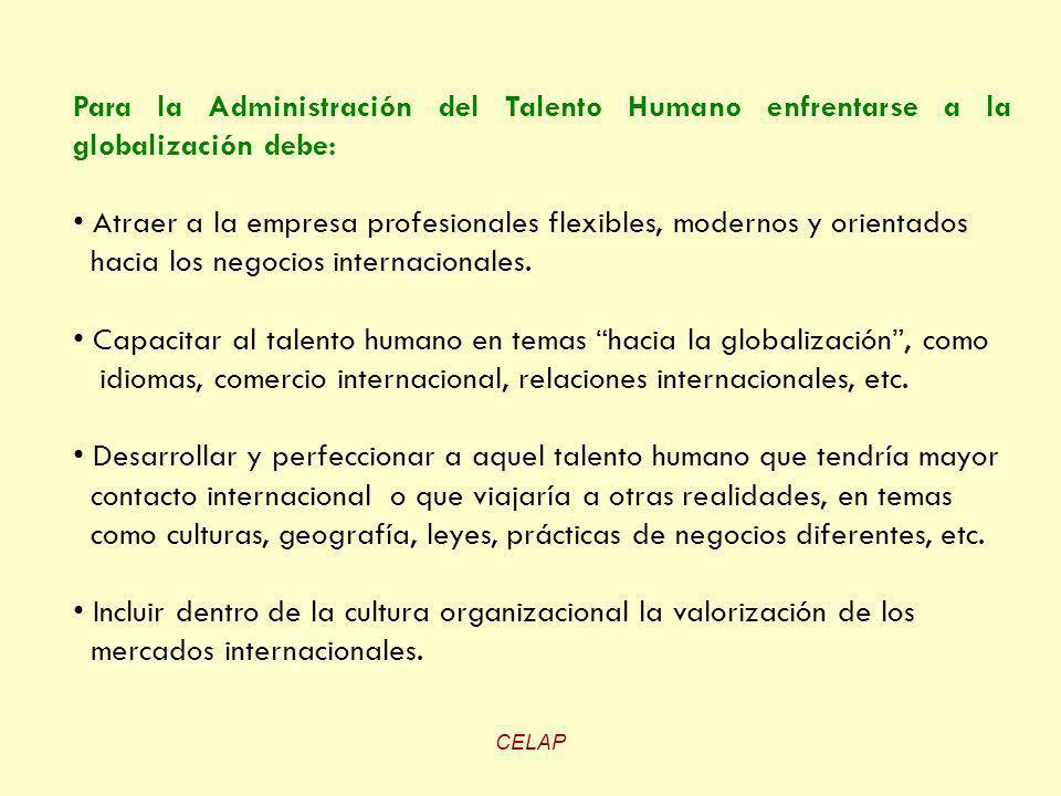 CELAP Para la Administración del Talento Humano enfrentarse a la globalización debe: Atraer a la empresa profesionales flexibles, modernos y orientado