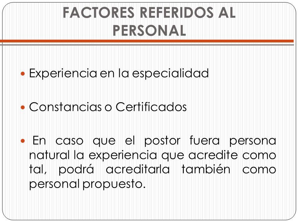 FACTORES REFERIDOS AL PERSONAL Experiencia en la especialidad Constancias o Certificados En caso que el postor fuera persona natural la experiencia qu