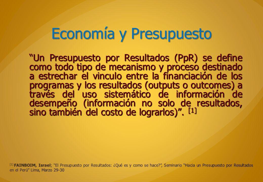 Economía y Presupuesto Un Presupuesto por Resultados (PpR) se define como todo tipo de mecanismo y proceso destinado a estrechar el vinculo entre la f