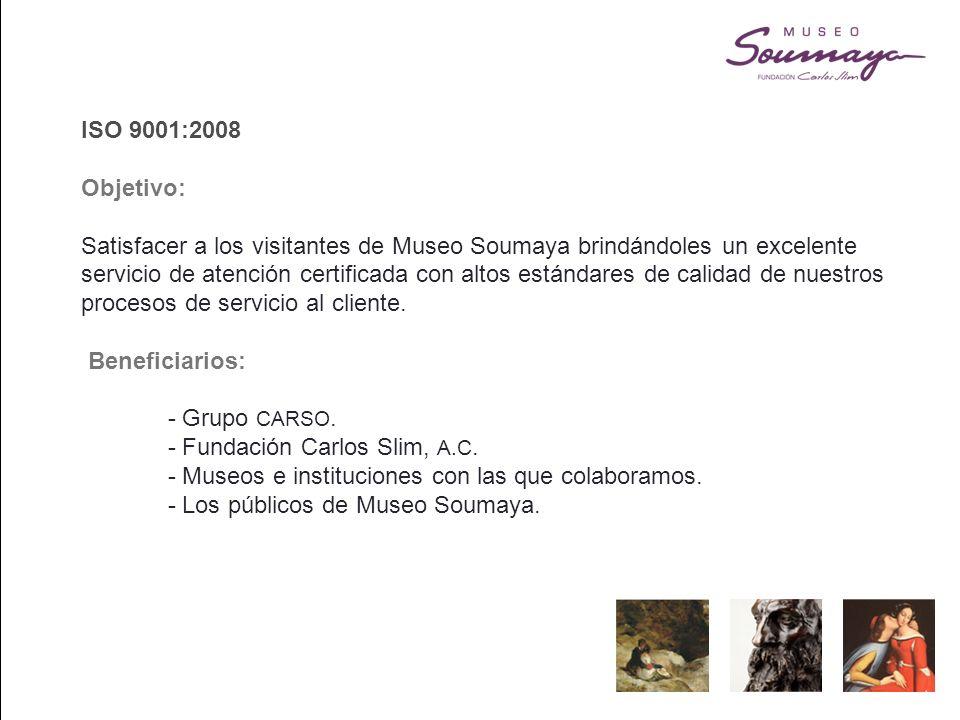ISO 9001:2008 Objetivo: Satisfacer a los visitantes de Museo Soumaya brindándoles un excelente servicio de atención certificada con altos estándares de calidad de nuestros procesos de servicio al cliente.