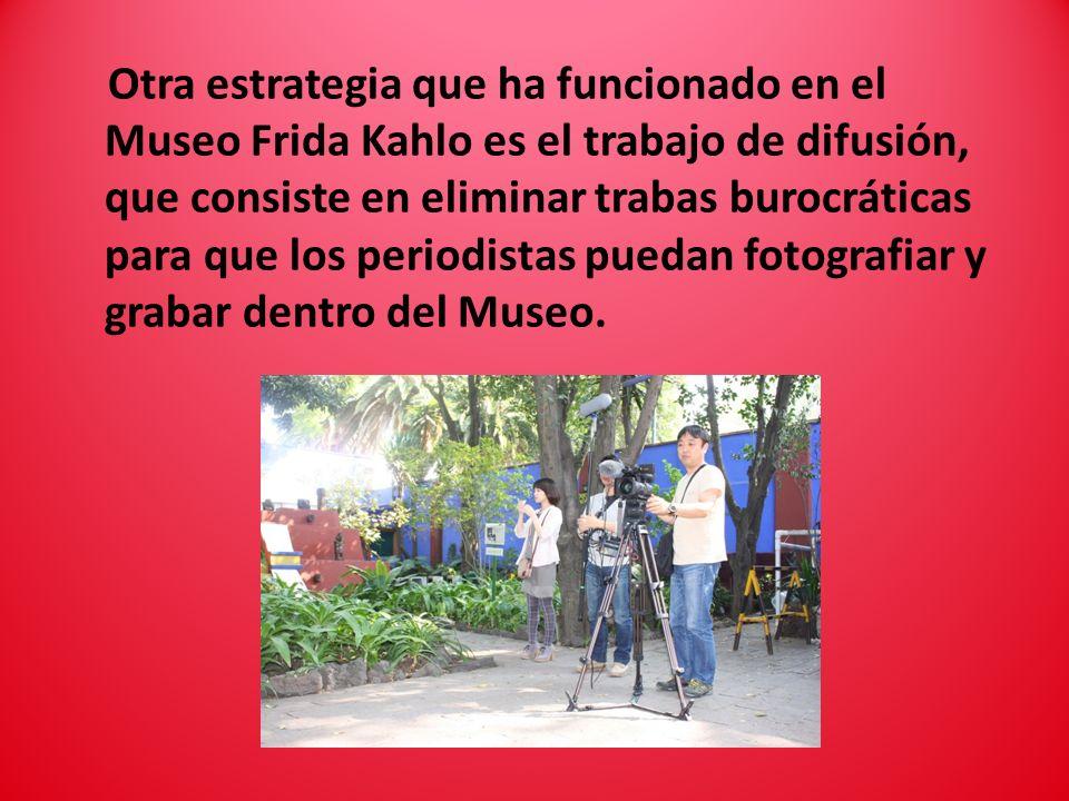 Otra estrategia que ha funcionado en el Museo Frida Kahlo es el trabajo de difusión, que consiste en eliminar trabas burocráticas para que los periodi