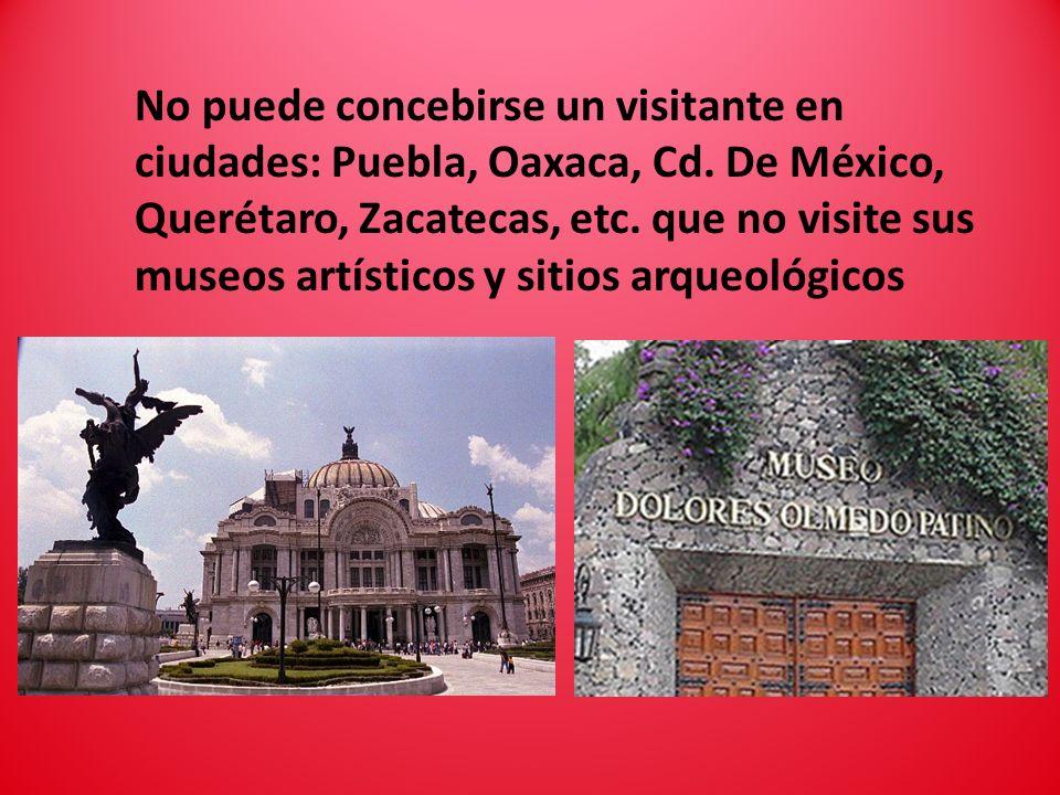 No puede concebirse un visitante en ciudades: Puebla, Oaxaca, Cd. De México, Querétaro, Zacatecas, etc. que no visite sus museos artísticos y sitios a