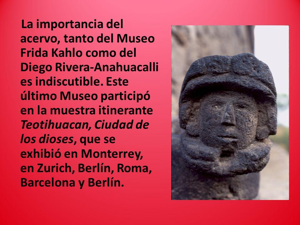 La importancia del acervo, tanto del Museo Frida Kahlo como del Diego Rivera-Anahuacalli es indiscutible. Este último Museo participó en la muestra it