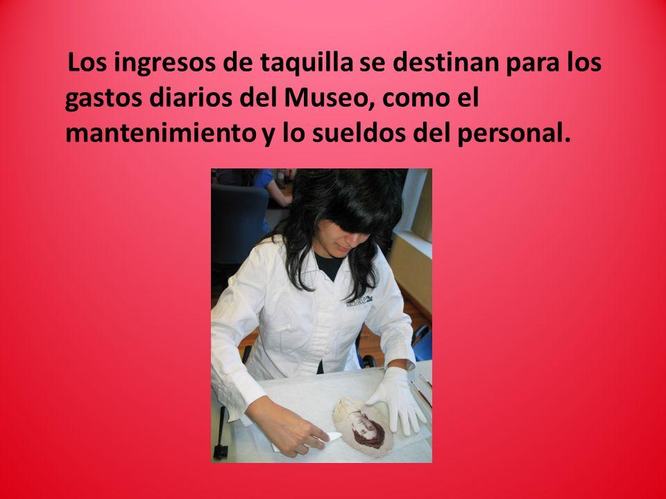 Los ingresos de taquilla se destinan para los gastos diarios del Museo, como el mantenimiento y lo sueldos del personal.