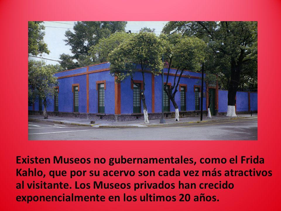 Existen Museos no gubernamentales, como el Frida Kahlo, que por su acervo son cada vez más atractivos al visitante. Los Museos privados han crecido ex