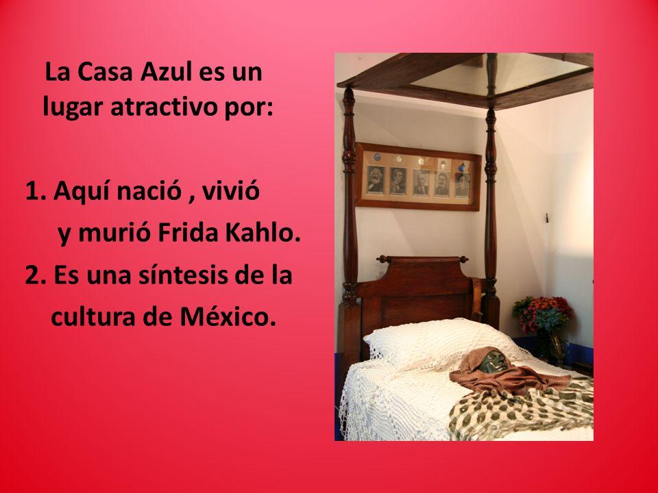 La Casa Azul es un lugar atractivo por: 1. Aquí nació, vivió y murió Frida Kahlo. 2. Es una síntesis de la cultura de México.