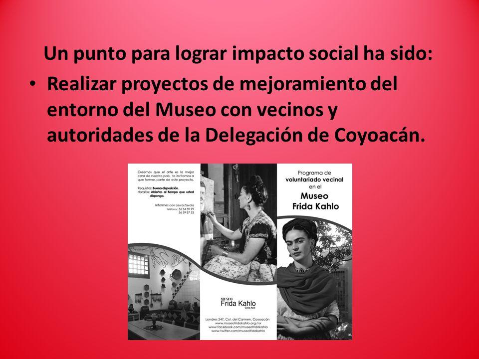 Un punto para lograr impacto social ha sido: Realizar proyectos de mejoramiento del entorno del Museo con vecinos y autoridades de la Delegación de Coyoacán.