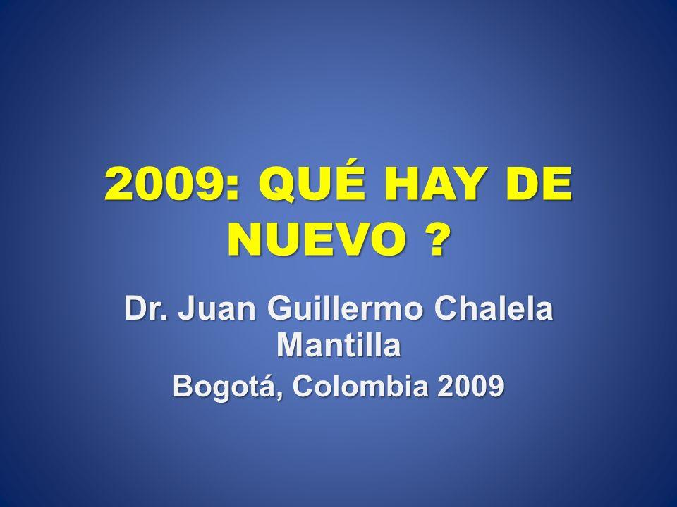 2009: QUÉ HAY DE NUEVO ? Dr. Juan Guillermo Chalela Mantilla Bogotá, Colombia 2009