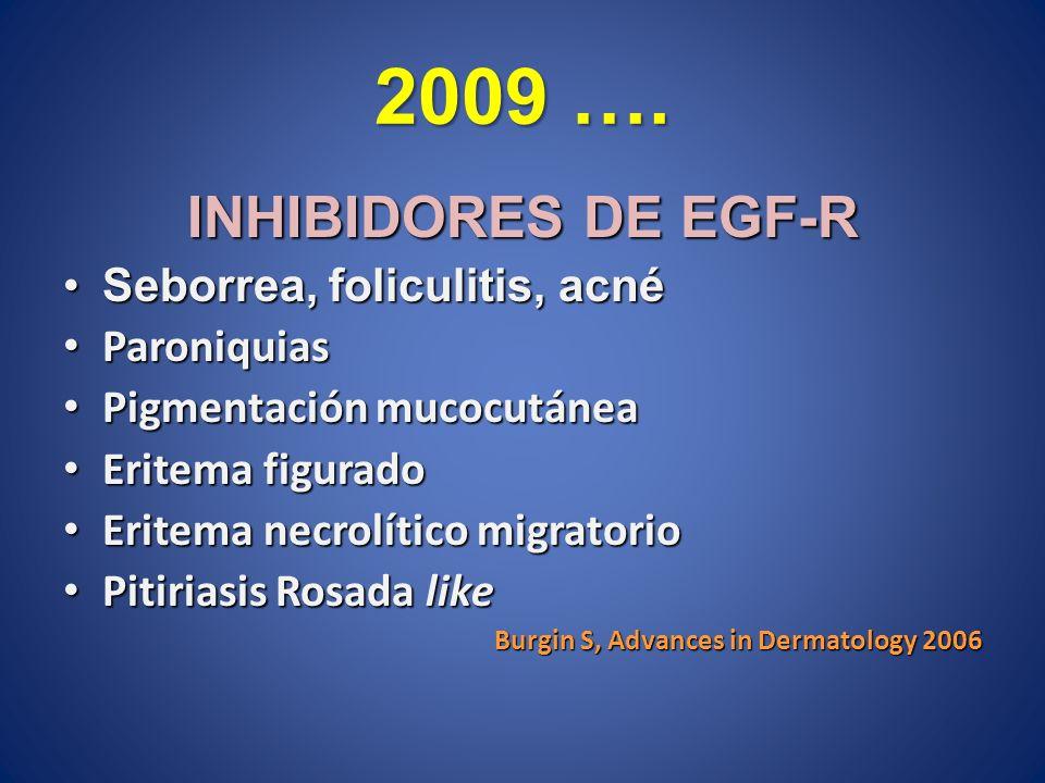 2009 …. INHIBIDORES DE EGF-R Seborrea, foliculitis, acnéSeborrea, foliculitis, acné Paroniquias Paroniquias Pigmentación mucocutánea Pigmentación muco