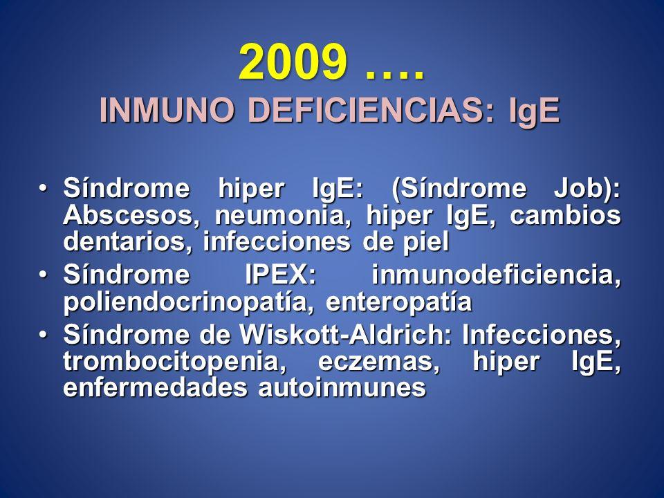 2009 …. INMUNO DEFICIENCIAS: IgE Síndrome hiper IgE: (Síndrome Job): Abscesos, neumonia, hiper IgE, cambios dentarios, infecciones de pielSíndrome hip
