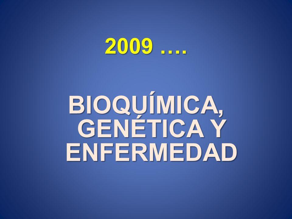 2009 …. BIOQUÍMICA, GENÉTICA Y ENFERMEDAD