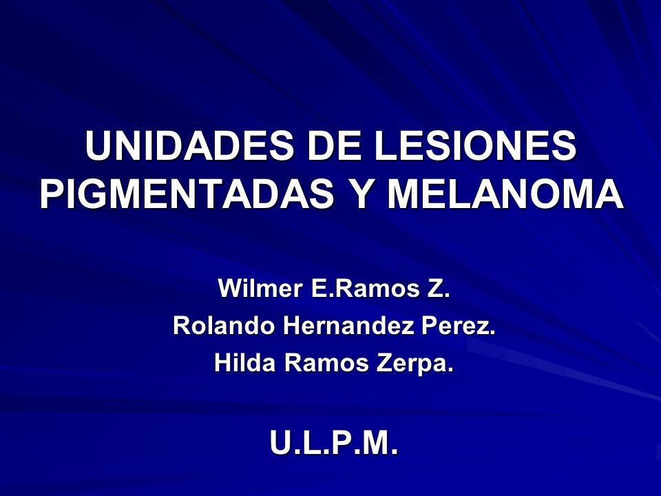 UNIDADES DE LESIONES PIGMENTADAS Y MELANOMA Wilmer E.Ramos Z. Rolando Hernandez Perez. Hilda Ramos Zerpa. U.L.P.M.