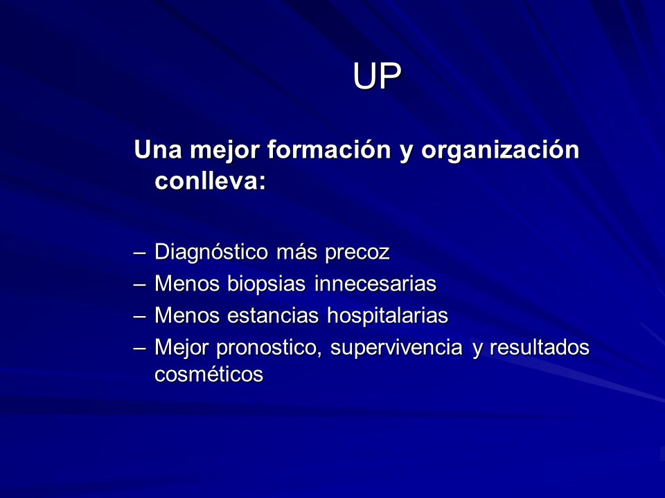 UP Una mejor formación y organización conlleva: –Diagnóstico más precoz –Menos biopsias innecesarias –Menos estancias hospitalarias –Mejor pronostico,