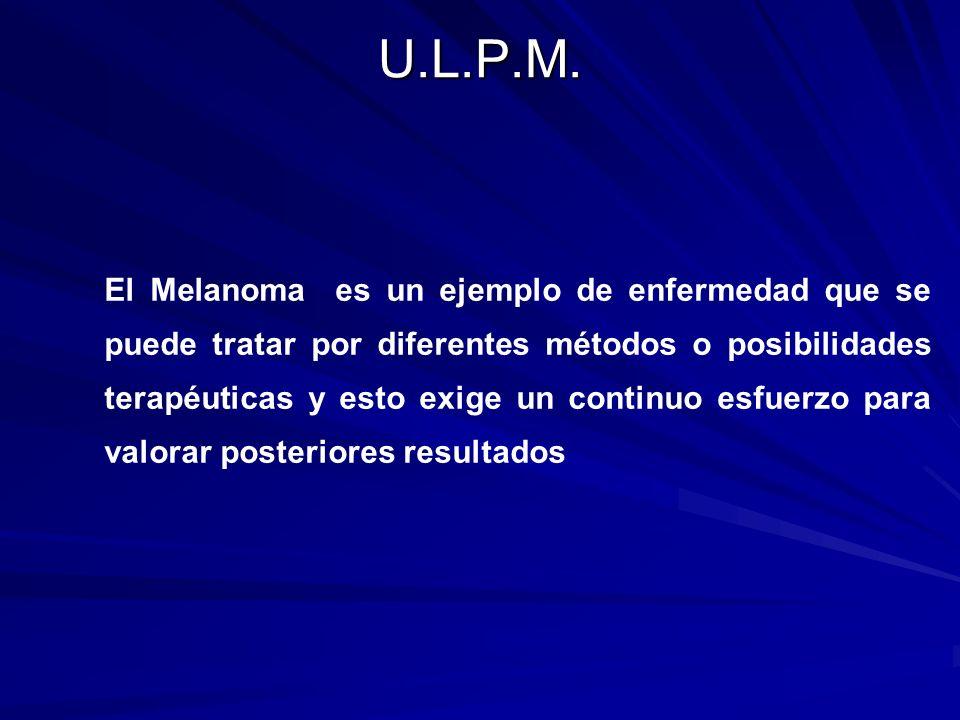 U.L.P.M. El Melanoma es un ejemplo de enfermedad que se puede tratar por diferentes métodos o posibilidades terapéuticas y esto exige un continuo esfu