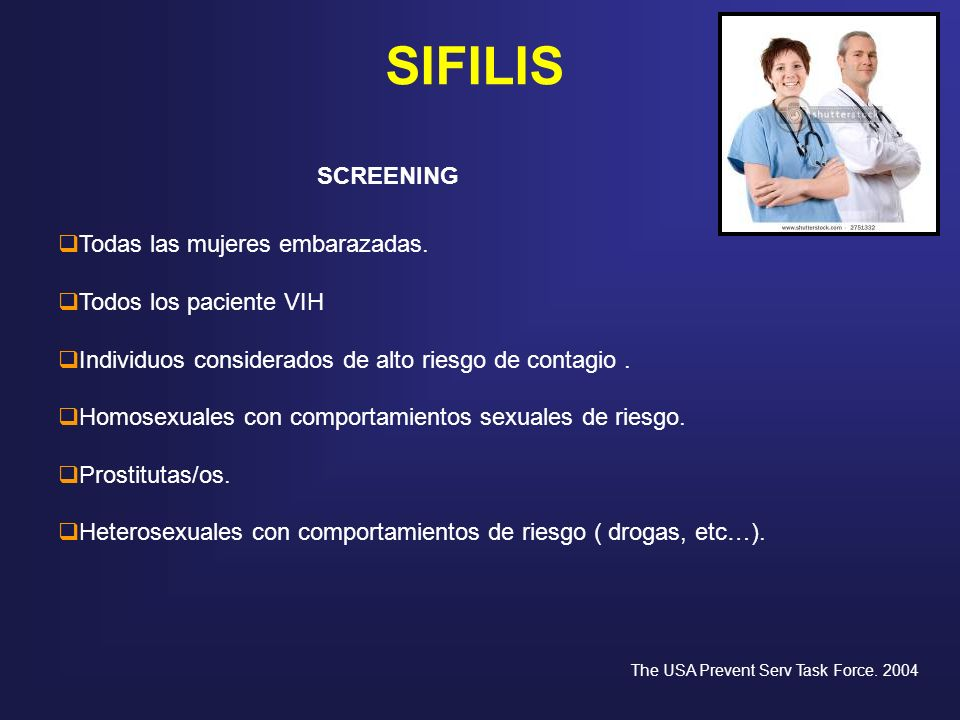 SIFILIS SCREENING Todas las mujeres embarazadas. Todos los paciente VIH Individuos considerados de alto riesgo de contagio. Homosexuales con comportam