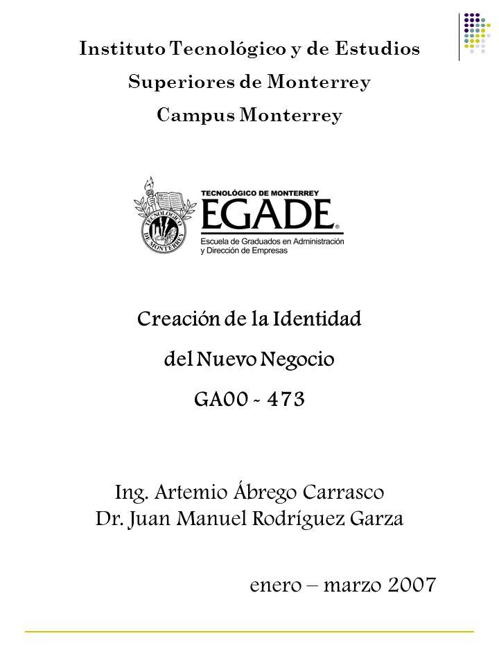 Instituto Tecnológico y de Estudios Superiores de Monterrey Campus Monterrey Creación de la Identidad del Nuevo Negocio GA00 - 473 Ing. Artemio Ábrego