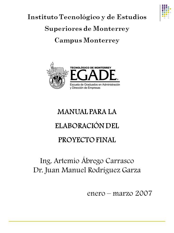 Instituto Tecnológico y de Estudios Superiores de Monterrey Campus Monterrey MANUAL PARA LA ELABORACIÓN DEL PROYECTO FINAL Ing. Artemio Ábrego Carrasc
