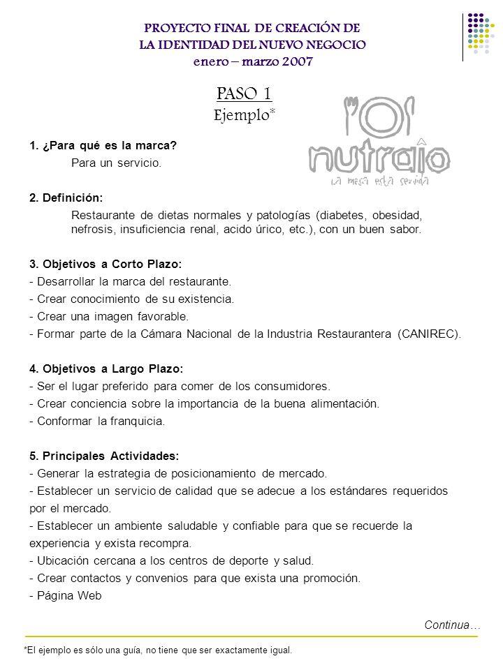 PROYECTO FINAL DE CREACIÓN DE LA IDENTIDAD DEL NUEVO NEGOCIO enero – marzo 2007 PASO 1 Ejemplo* 1. ¿Para qué es la marca? Para un servicio. 2. Definic