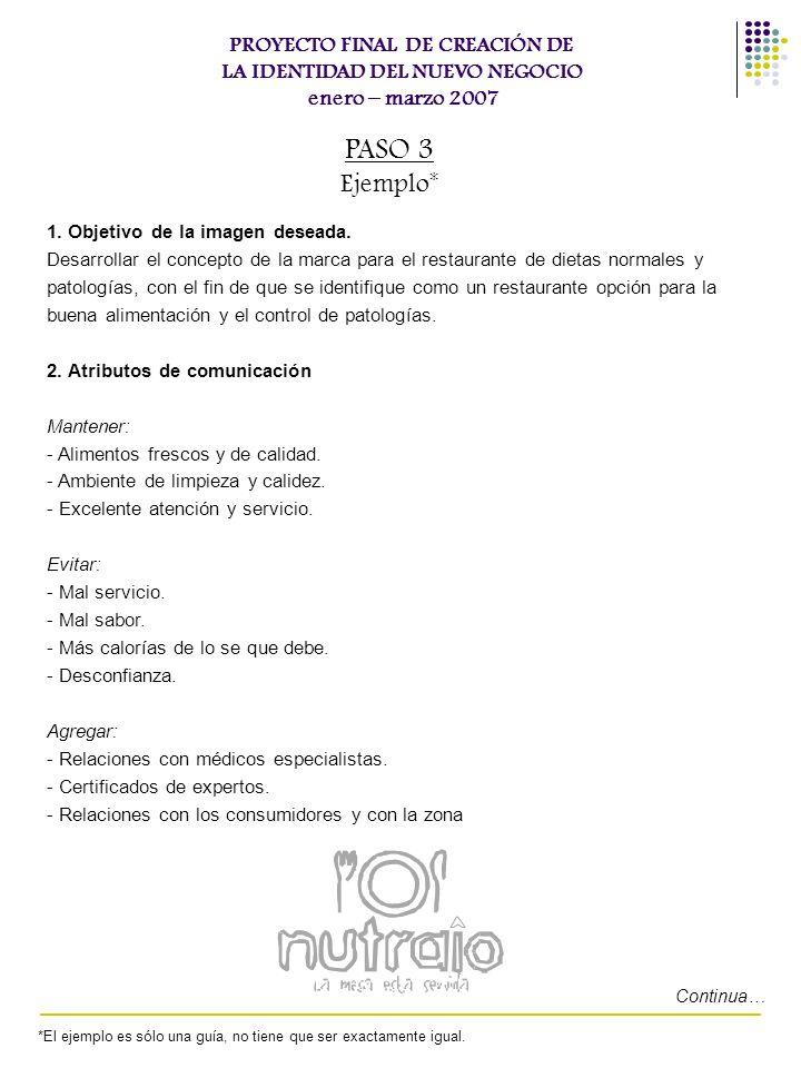 PROYECTO FINAL DE CREACIÓN DE LA IDENTIDAD DEL NUEVO NEGOCIO enero – marzo 2007 PASO 3 Ejemplo* 1. Objetivo de la imagen deseada. Desarrollar el conce