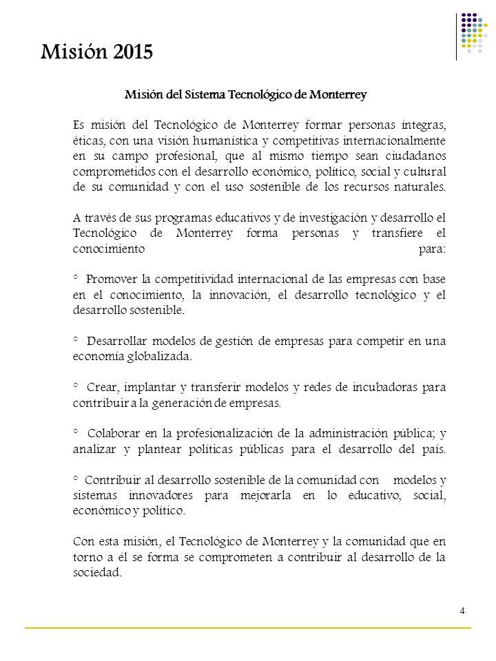 4 Misión del Sistema Tecnológico de Monterrey Es misión del Tecnológico de Monterrey formar personas íntegras, éticas, con una visión humanística y co
