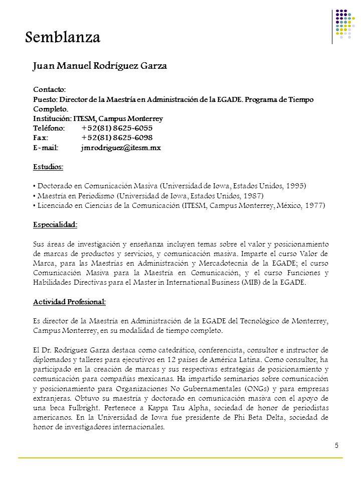 5 Semblanza Juan Manuel Rodríguez Garza Contacto: Puesto: Director de la Maestría en Administración de la EGADE. Programa de Tiempo Completo. Instituc