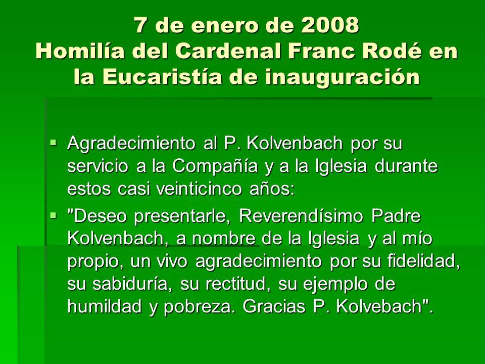 7 de enero de 2008 Homilía del Cardenal Franc Rodé en la Eucaristía de inauguración Deseo presentarle, Reverendísimo Padre Kolvenbach, a nombre de la Iglesia y al mío propio, un vivo agradecimiento por su fidelidad, su sabiduría, su rectitud, su ejemplo de humildad y pobreza.