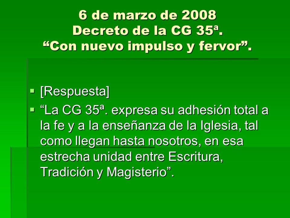 6 de marzo de 2008 Decreto de la CG 35ª. Con nuevo impulso y fervor. [Respuesta] [Respuesta] La CG 35ª. expresa su adhesión total a la fe y a la enseñ