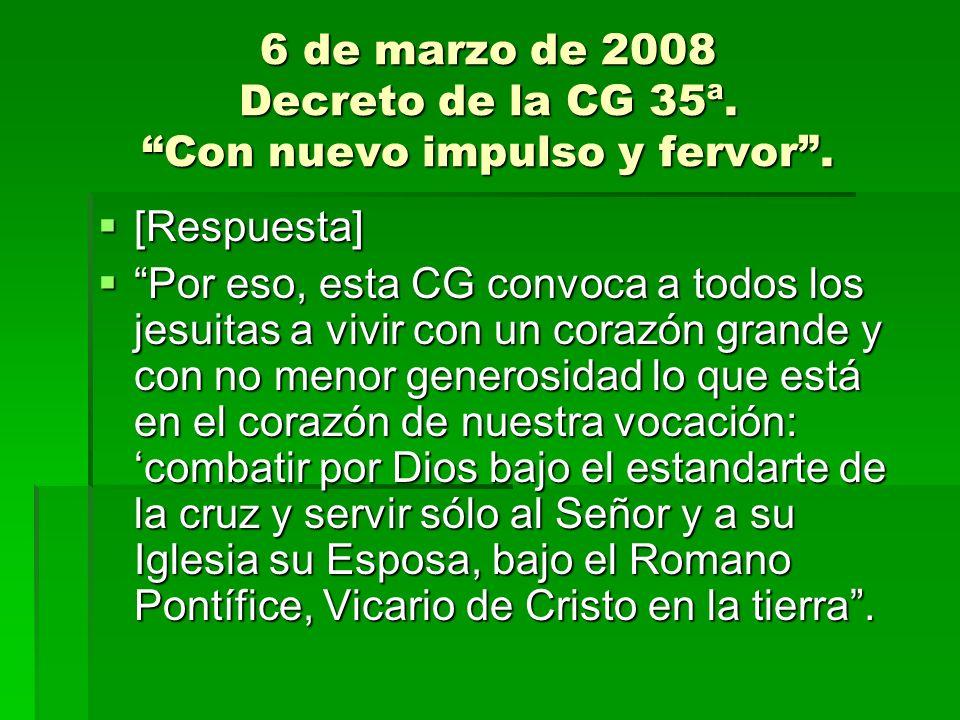 6 de marzo de 2008 Decreto de la CG 35ª. Con nuevo impulso y fervor. [Respuesta] [Respuesta] Por eso, esta CG convoca a todos los jesuitas a vivir con