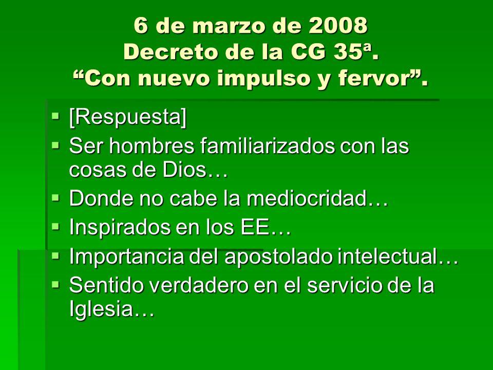 6 de marzo de 2008 Decreto de la CG 35ª. Con nuevo impulso y fervor. [Respuesta] [Respuesta] Ser hombres familiarizados con las cosas de Dios… Ser hom