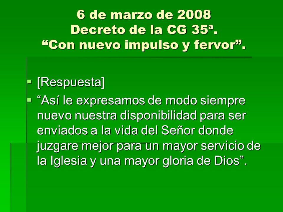 6 de marzo de 2008 Decreto de la CG 35ª. Con nuevo impulso y fervor. [Respuesta] [Respuesta] Así le expresamos de modo siempre nuevo nuestra disponibi