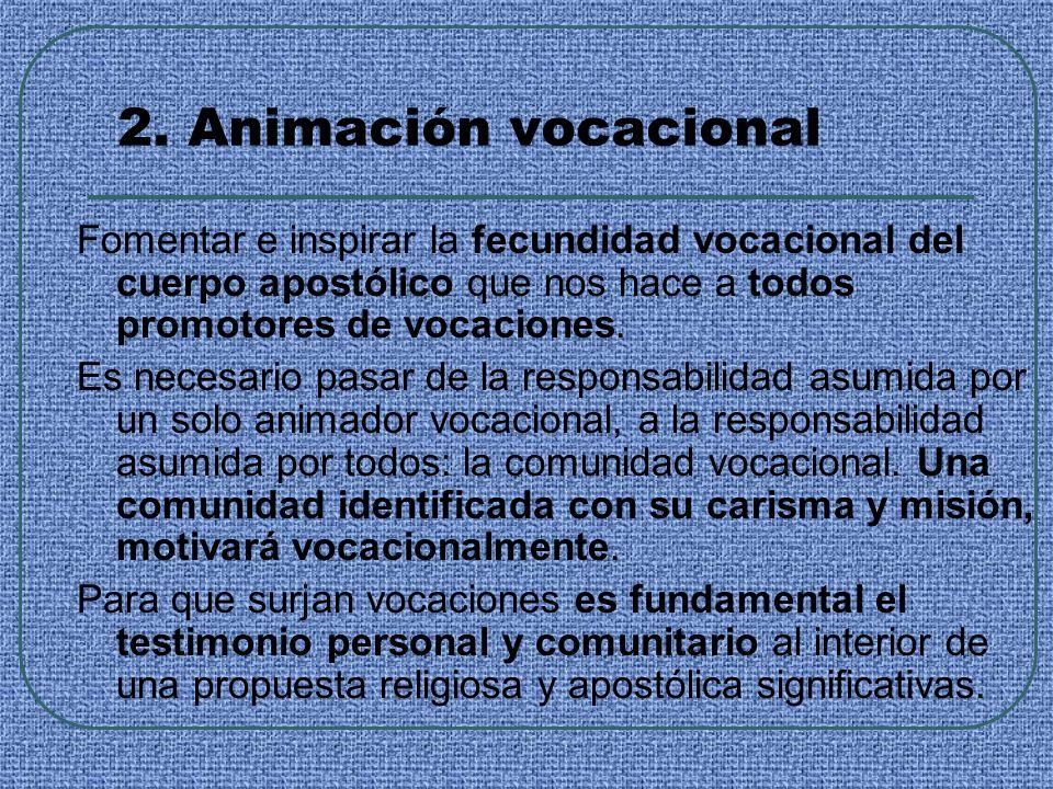 2. Animación vocacional Fomentar e inspirar la fecundidad vocacional del cuerpo apostólico que nos hace a todos promotores de vocaciones. Es necesario