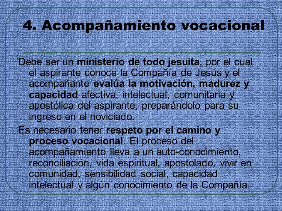 4. Acompañamiento vocacional Debe ser un ministerio de todo jesuita, por el cual el aspirante conoce la Compañía de Jesús y el acompañante evalúa la m
