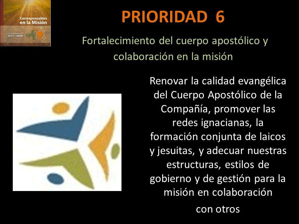 PRIORIDAD 6 Fortalecimiento del cuerpo apostólico y colaboración en la misión Renovar la calidad evangélica del Cuerpo Apostólico de la Compañía, promover las redes ignacianas, la formación conjunta de laicos y jesuitas, y adecuar nuestras estructuras, estilos de gobierno y de gestión para la misión en colaboración con otros