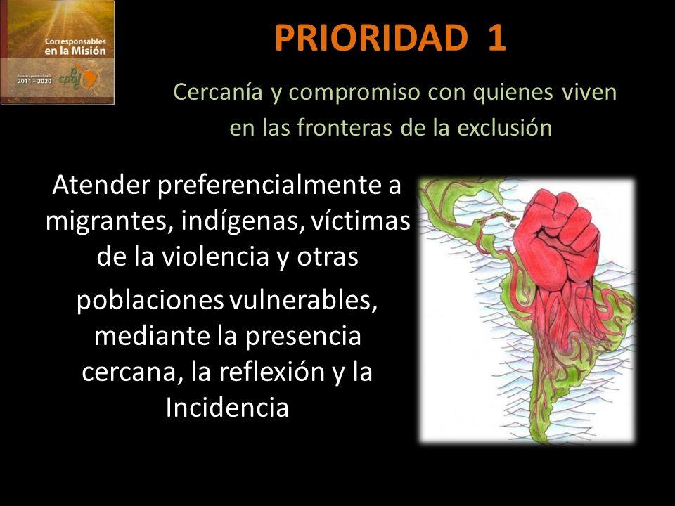 PRIORIDAD 1 Cercanía y compromiso con quienes viven en las fronteras de la exclusión Atender preferencialmente a migrantes, indígenas, víctimas de la violencia y otras poblaciones vulnerables, mediante la presencia cercana, la reflexión y la Incidencia
