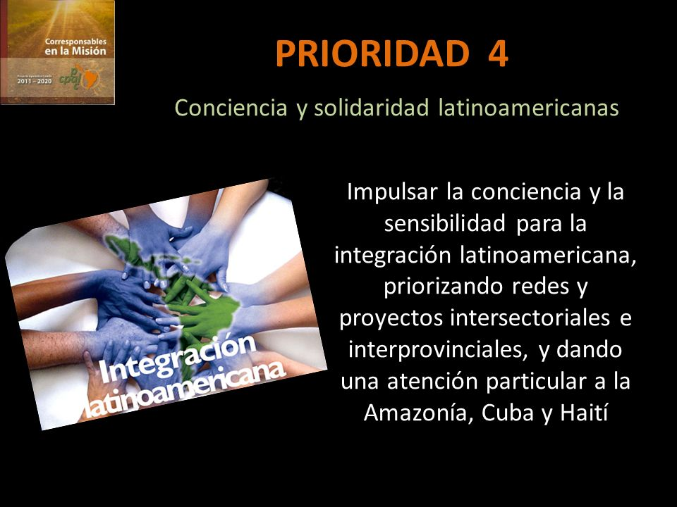 PRIORIDAD 4 Conciencia y solidaridad latinoamericanas Impulsar la conciencia y la sensibilidad para la integración latinoamericana, priorizando redes y proyectos intersectoriales e interprovinciales, y dando una atención particular a la Amazonía, Cuba y Haití