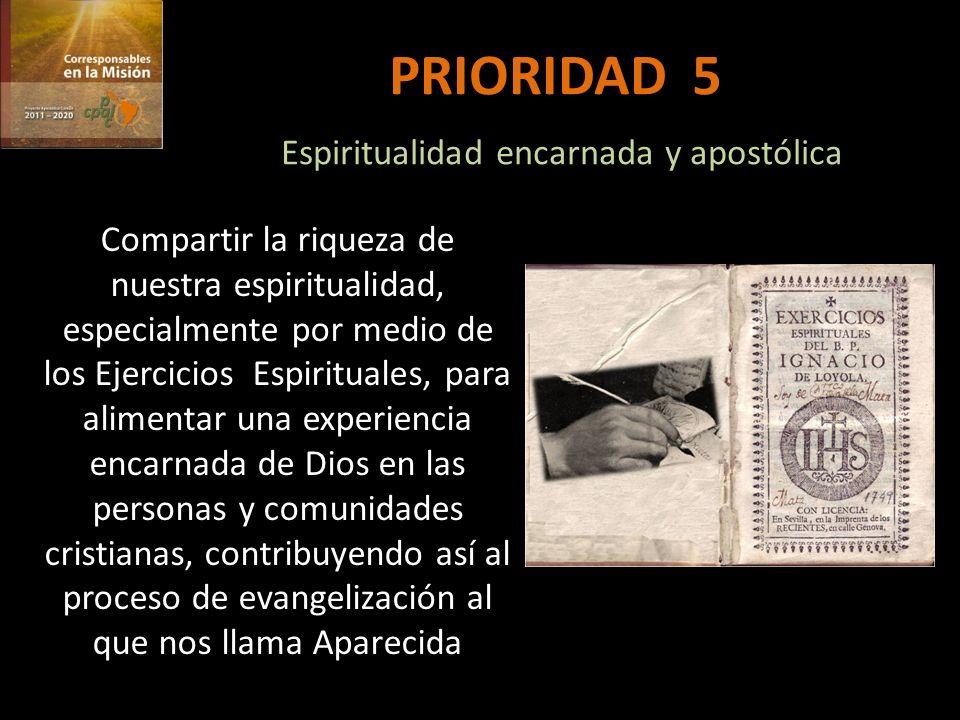 PRIORIDAD 5 Espiritualidad encarnada y apostólica Compartir la riqueza de nuestra espiritualidad, especialmente por medio de los Ejercicios Espirituales, para alimentar una experiencia encarnada de Dios en las personas y comunidades cristianas, contribuyendo así al proceso de evangelización al que nos llama Aparecida