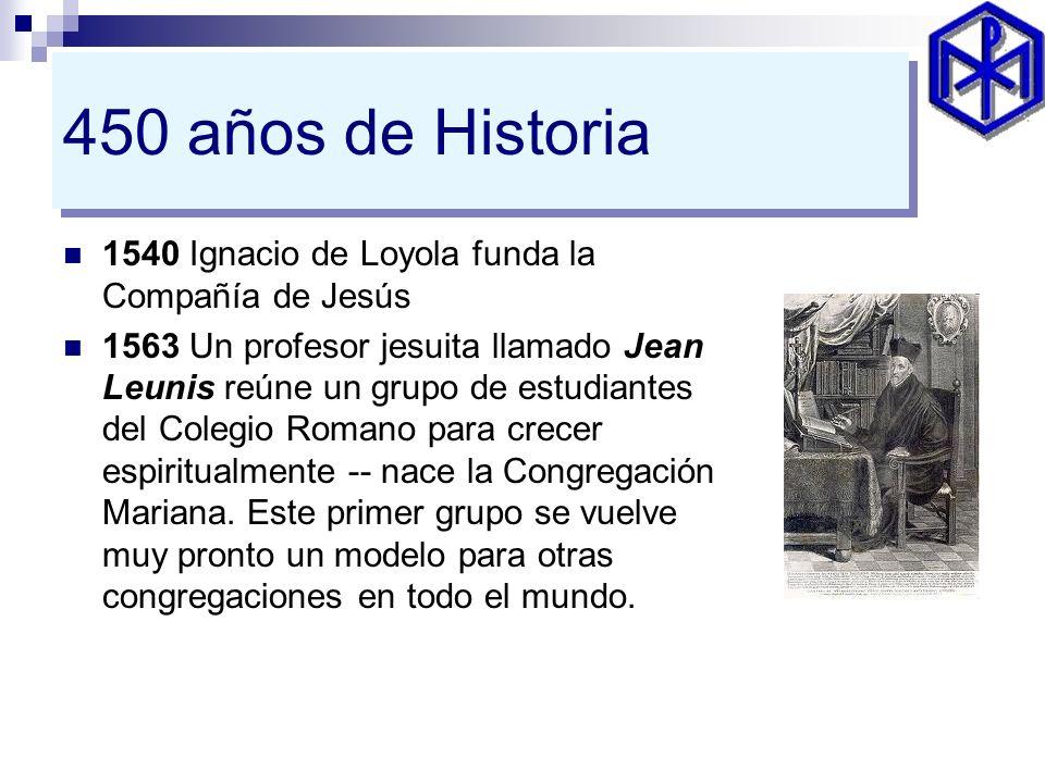450 años de Historia 1540 Ignacio de Loyola funda la Compañía de Jesús 1563 Un profesor jesuita llamado Jean Leunis reúne un grupo de estudiantes del