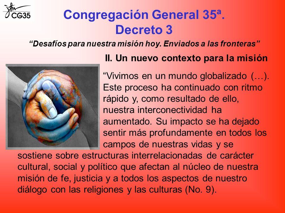 Congregación General 35ª. Decreto 3 II. Un nuevo contexto para la misión Vivimos en un mundo globalizado (…). Este proceso ha continuado con ritmo ráp