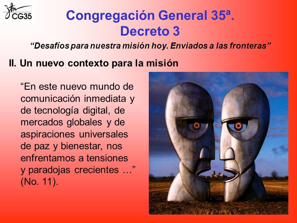 Congregación General 35ª. Decreto 3 II. Un nuevo contexto para la misión En este nuevo mundo de comunicación inmediata y de tecnología digital, de mer