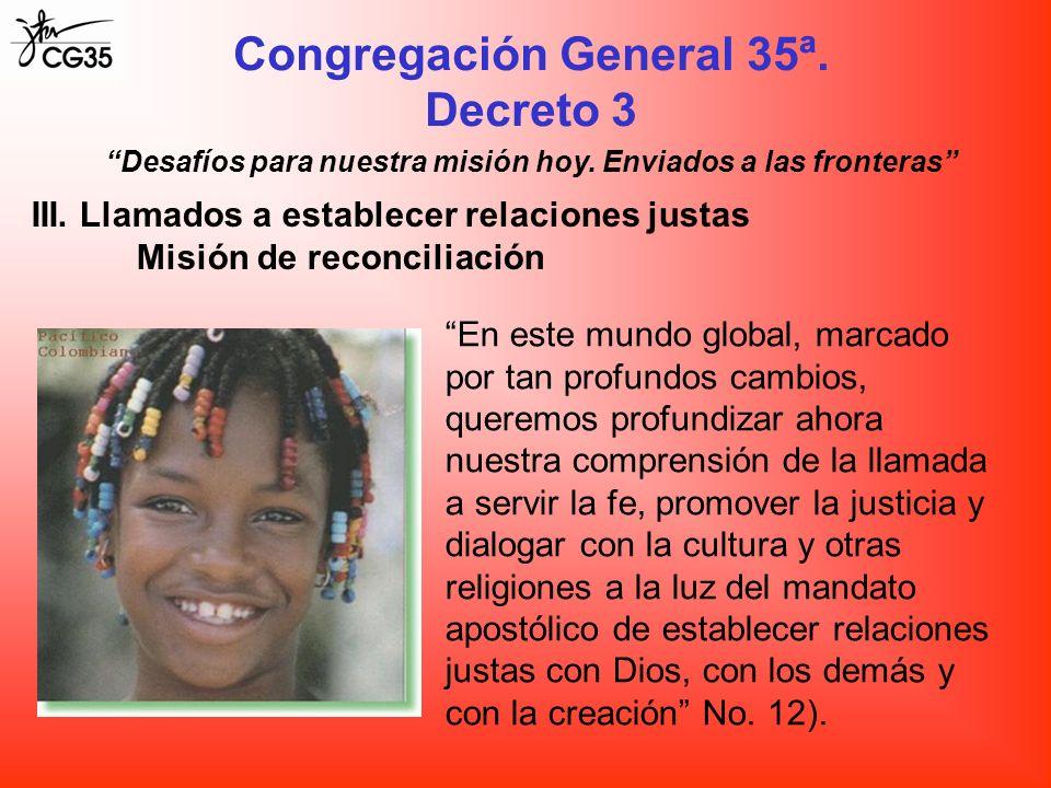 Congregación General 35ª. Decreto 3 III. Llamados a establecer relaciones justas Misión de reconciliación Desafíos para nuestra misión hoy. Enviados a