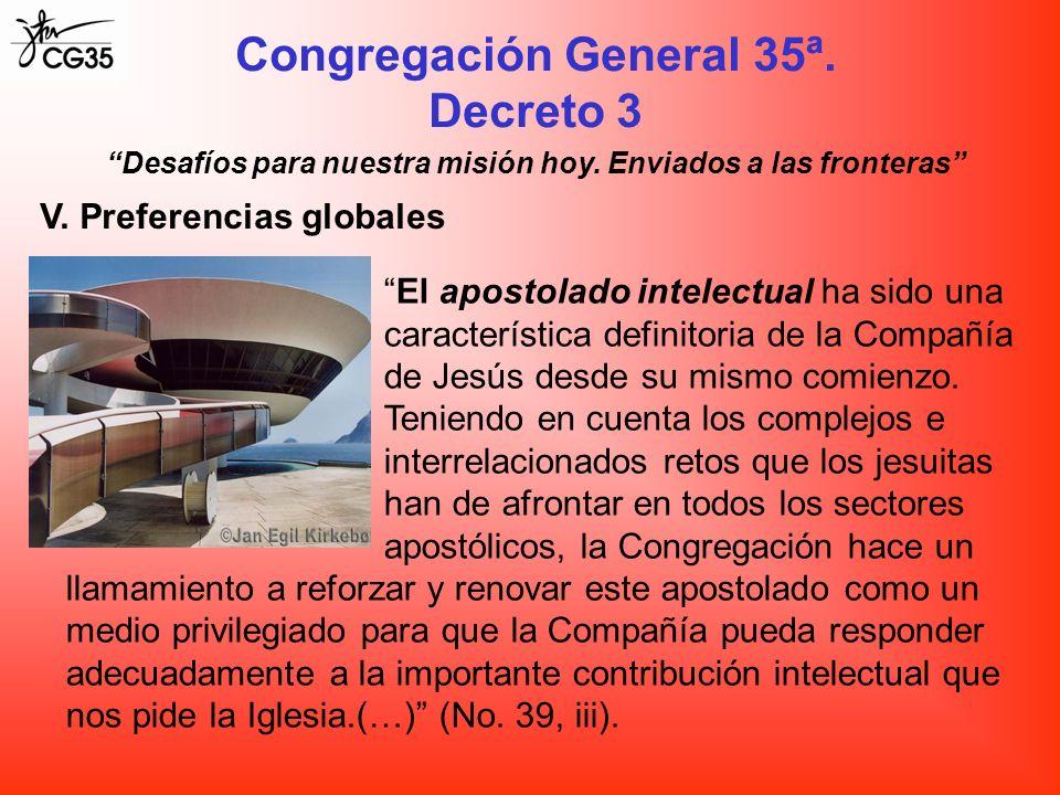 Congregación General 35ª. Decreto 3 Desafíos para nuestra misión hoy. Enviados a las fronteras V. Preferencias globales El apostolado intelectual ha s
