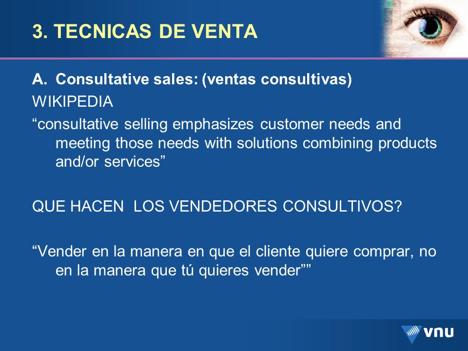 3. TECNICAS DE VENTA A.Consultative sales: (ventas consultivas) WIKIPEDIA consultative selling emphasizes customer needs and meeting those needs with