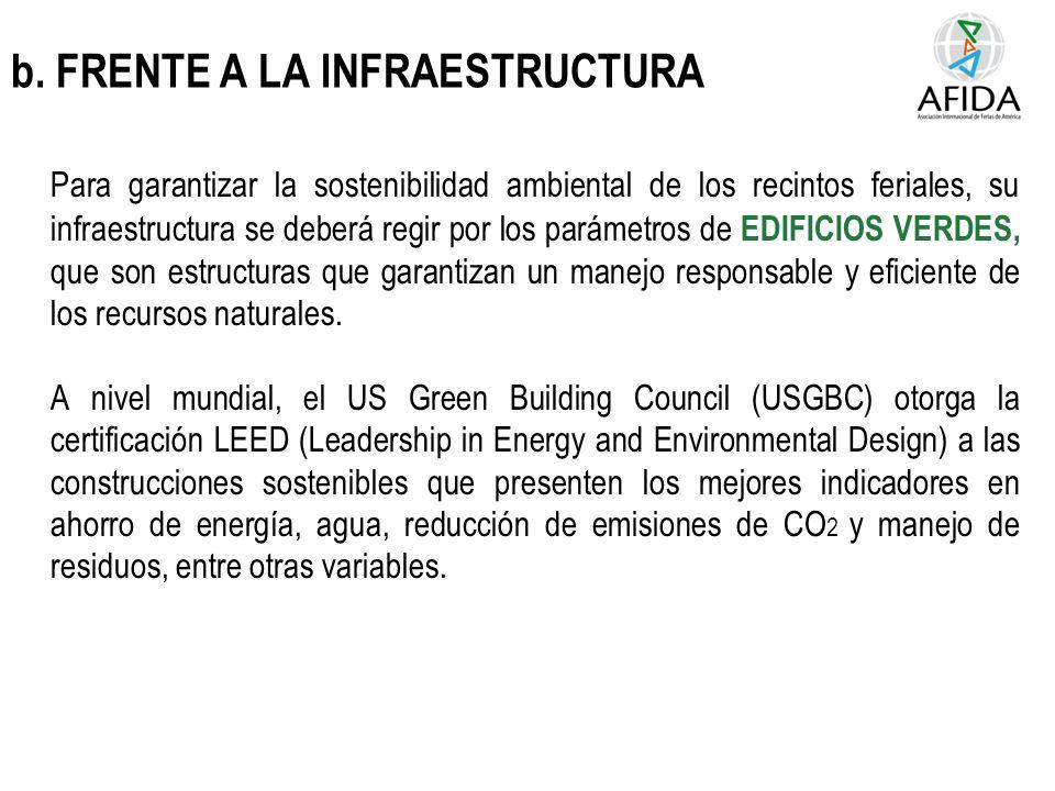 b. FRENTE A LA INFRAESTRUCTURA Para garantizar la sostenibilidad ambiental de los recintos feriales, su infraestructura se deberá regir por los paráme